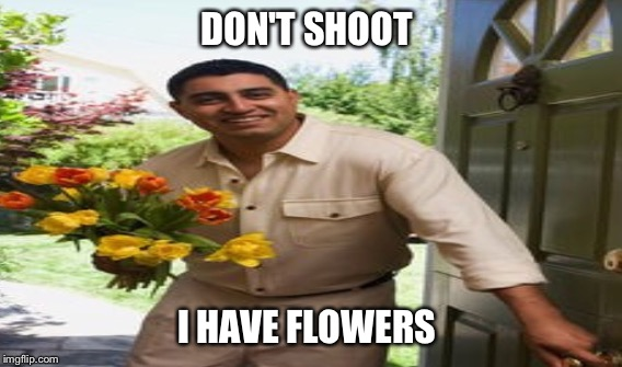 DON'T SHOOT I HAVE FLOWERS | made w/ Imgflip meme maker