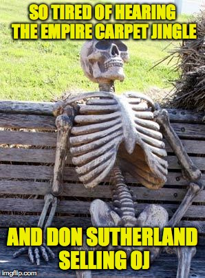 Waiting Skeleton Meme | SO TIRED OF HEARING THE EMPIRE CARPET JINGLE AND DON SUTHERLAND SELLING OJ | image tagged in memes,waiting skeleton | made w/ Imgflip meme maker