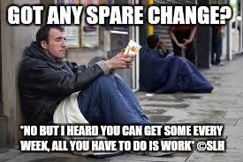 GOT ANY SPARE CHANGE? *NO BUT I HEARD YOU CAN GET SOME EVERY WEEK, ALL YOU HAVE TO DO IS WORK* ©SLH | image tagged in sarahsbeggar | made w/ Imgflip meme maker
