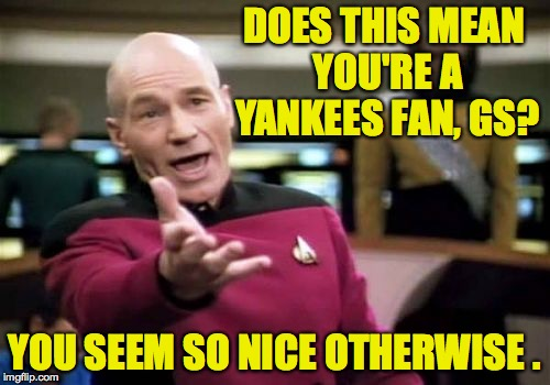 Picard Wtf Meme | DOES THIS MEAN YOU'RE A YANKEES FAN, GS? YOU SEEM SO NICE OTHERWISE . | image tagged in memes,picard wtf | made w/ Imgflip meme maker