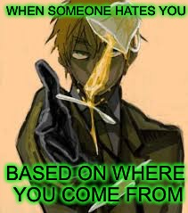 WHEN SOMEONE HATES YOU BASED ON WHERE YOU COME FROM | image tagged in stereotypes,hetalia | made w/ Imgflip meme maker