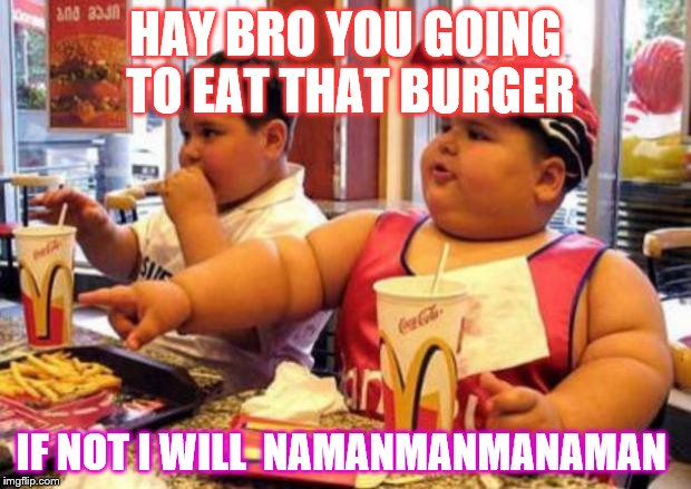 McDonald's fat boy | HAY BRO YOU GOING TO EAT THAT BURGER IF NOT I WILL  NAMANMANMANAMAN | image tagged in mcdonald's fat boy | made w/ Imgflip meme maker