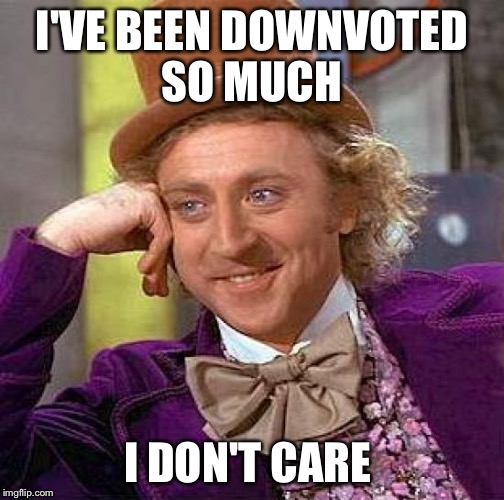 Creepy Condescending Wonka Meme | I'VE BEEN DOWNVOTED SO MUCH I DON'T CARE | image tagged in memes,creepy condescending wonka | made w/ Imgflip meme maker