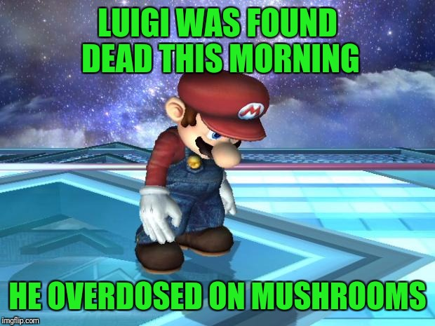 Depressed Mario | LUIGI WAS FOUND DEAD THIS MORNING HE OVERDOSED ON MUSHROOMS | image tagged in depressed mario | made w/ Imgflip meme maker