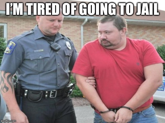 I'M TIRED OF GOING TO JAIL | made w/ Imgflip meme maker