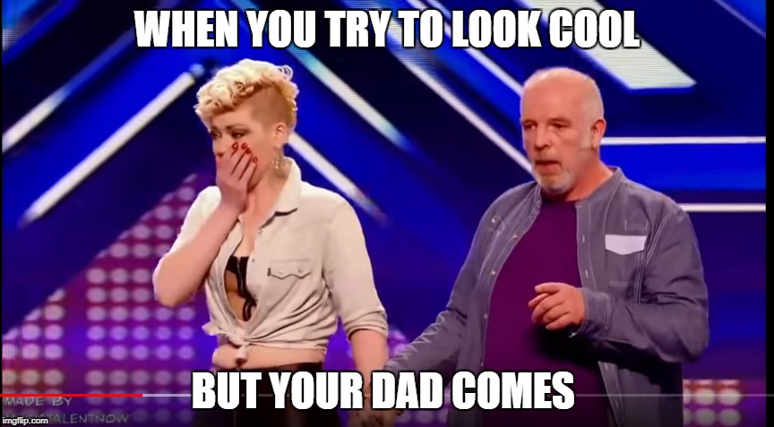 WHEN YOU TRY TO LOOK COOL BUT YOUR DAD COMES |  WHEN YOU TRY TO LOOK COOL; BUT YOUR DAD COMES | image tagged in x factor | made w/ Imgflip meme maker