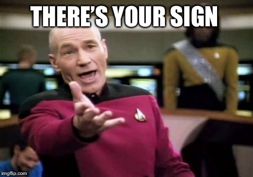 Picard Wtf Meme | THERE'S YOUR SIGN | image tagged in memes,picard wtf | made w/ Imgflip meme maker