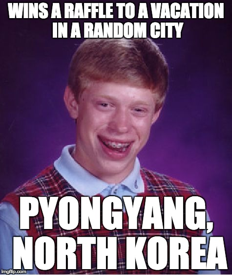 rip he's probably gonna commit suicide before he gets there | WINS A RAFFLE TO A VACATION IN A RANDOM CITY PYONGYANG, NORTH KOREA | image tagged in memes,bad luck brian | made w/ Imgflip meme maker