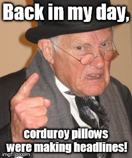 Sad trombone? | Back in my day, corduroy pillows were making headlines! | image tagged in memes,back in my day | made w/ Imgflip meme maker