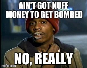 Y'all Got Any More Of That Meme | AIN'T GOT NUFF MONEY TO GET BOMBED NO, REALLY | image tagged in memes,yall got any more of | made w/ Imgflip meme maker