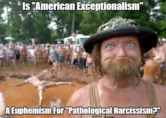 "Is ""American Exceptionalism"" A Euphemism For ""Pathological Narcissism?"" 