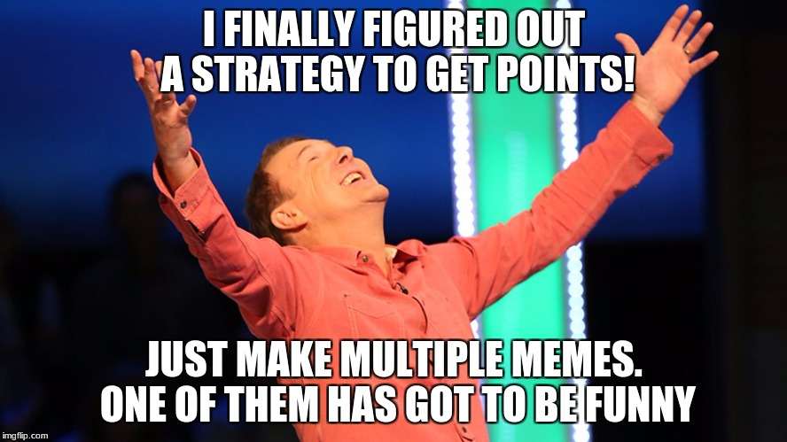 maybe this would work idk | I FINALLY FIGURED OUT A STRATEGY TO GET POINTS! JUST MAKE MULTIPLE MEMES. ONE OF THEM HAS GOT TO BE FUNNY | image tagged in get points,there's a guy | made w/ Imgflip meme maker