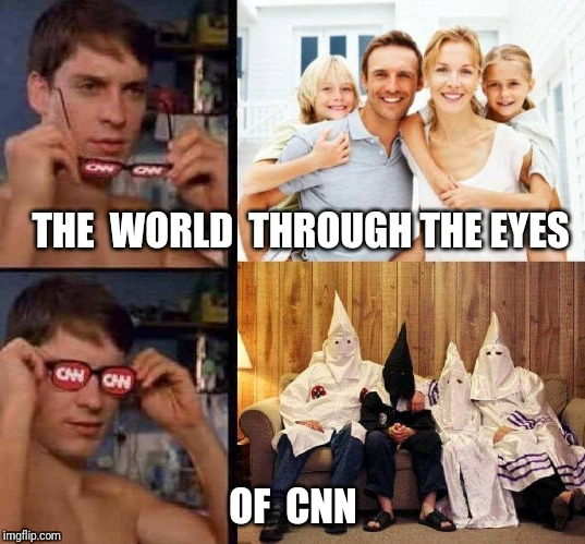 Twisting reality one day at a time. | THE  WORLD  THROUGH THE EYES OF  CNN | image tagged in cnn,cnn fake news,the racism doesn't exist racist | made w/ Imgflip meme maker