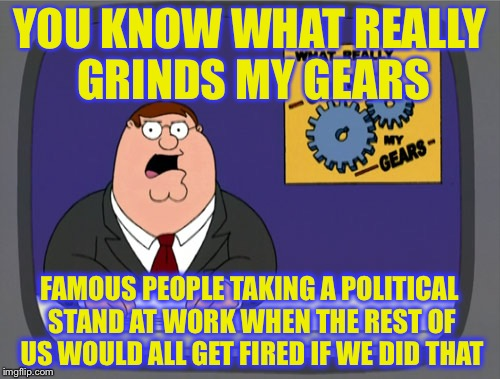 Peter Griffin News Meme | YOU KNOW WHAT REALLY GRINDS MY GEARS FAMOUS PEOPLE TAKING A POLITICAL STAND AT WORK WHEN THE REST OF US WOULD ALL GET FIRED IF WE DID THAT | image tagged in memes,peter griffin news | made w/ Imgflip meme maker