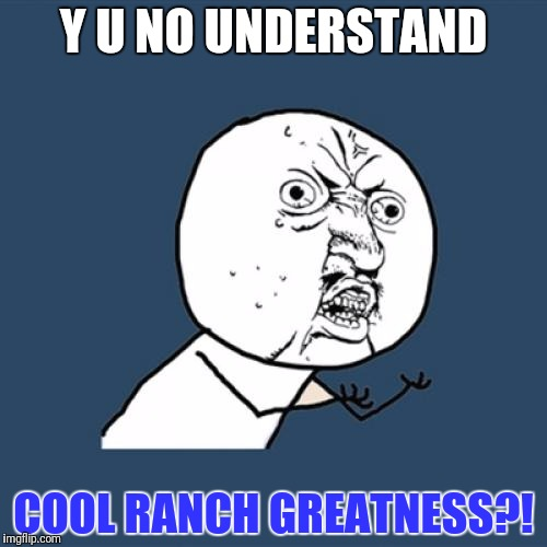Y U No Meme | Y U NO UNDERSTAND COOL RANCH GREATNESS?! | image tagged in memes,y u no | made w/ Imgflip meme maker