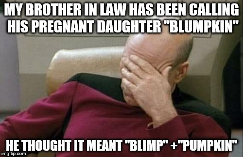 "good one dad! | MY BROTHER IN LAW HAS BEEN CALLING HIS PREGNANT DAUGHTER ""BLUMPKIN"" HE THOUGHT IT MEANT ""BLIMP"" +""PUMPKIN"" 