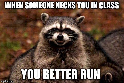 Evil Plotting Raccoon Meme | WHEN SOMEONE NECKS YOU IN CLASS YOU BETTER RUN | image tagged in memes,evil plotting raccoon | made w/ Imgflip meme maker
