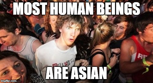 Sudden Clarity Clarence Meme | MOST HUMAN BEINGS ARE ASIAN | image tagged in memes,sudden clarity clarence | made w/ Imgflip meme maker