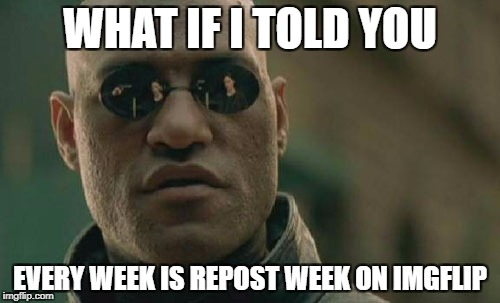 Go Ahead And Prove Me Wrong | WHAT IF I TOLD YOU EVERY WEEK IS REPOST WEEK ON IMGFLIP | image tagged in memes,matrix morpheus | made w/ Imgflip meme maker