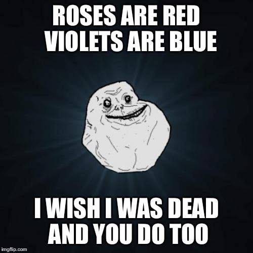 Basically how it's like to hate yourself and have no confidence. :') | ROSES ARE RED VIOLETS ARE BLUE I WISH I WAS DEAD AND YOU DO TOO | image tagged in memes,forever alone | made w/ Imgflip meme maker