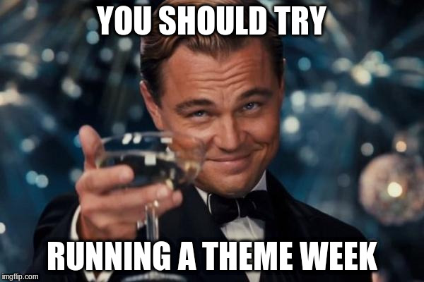 Leonardo Dicaprio Cheers Meme | YOU SHOULD TRY RUNNING A THEME WEEK | image tagged in memes,leonardo dicaprio cheers | made w/ Imgflip meme maker