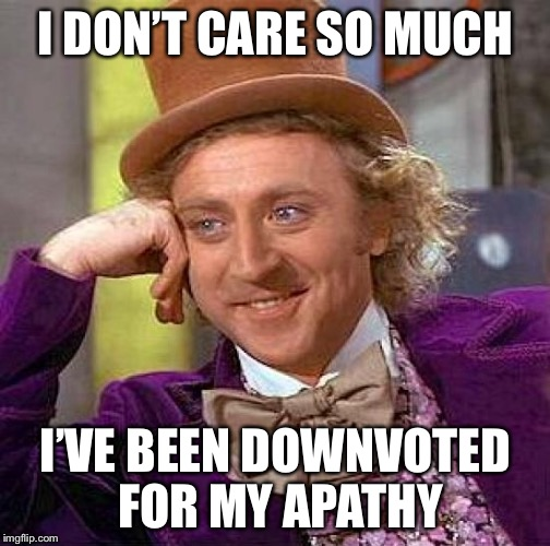 Creepy Condescending Wonka Meme | I DON'T CARE SO MUCH I'VE BEEN DOWNVOTED FOR MY APATHY | image tagged in memes,creepy condescending wonka | made w/ Imgflip meme maker