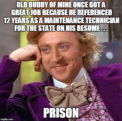 Creepy Condescending Wonka Meme | OLD BUDDY OF MINE ONCE GOT A GREAT JOB BECAUSE HE REFERENCED 12 YEARS AS A MAINTENANCE TECHNICIAN FOR THE STATE ON HIS RESUME . . . PRISON | image tagged in memes,creepy condescending wonka | made w/ Imgflip meme maker