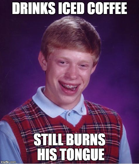Bad Luck Brian Meme | DRINKS ICED COFFEE STILL BURNS HIS TONGUE | image tagged in memes,bad luck brian | made w/ Imgflip meme maker