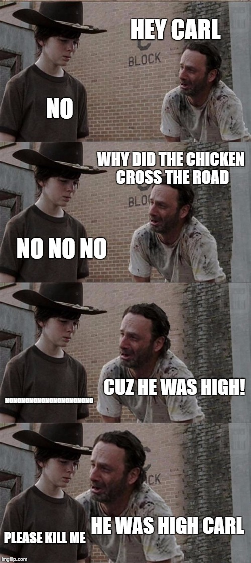 Rick and Carl Long Meme | HEY CARL NO WHY DID THE CHICKEN CROSS THE ROAD NO NO NO CUZ HE WAS HIGH! NONONONONONONONONONONO HE WAS HIGH CARL PLEASE KILL ME | image tagged in memes,rick and carl long | made w/ Imgflip meme maker