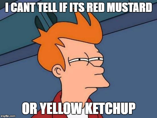 Futurama Fry Meme | I CANT TELL IF ITS RED MUSTARD OR YELLOW KETCHUP | image tagged in memes,futurama fry | made w/ Imgflip meme maker