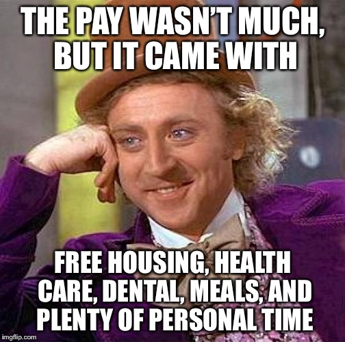 Creepy Condescending Wonka Meme | THE PAY WASN'T MUCH, BUT IT CAME WITH FREE HOUSING, HEALTH CARE, DENTAL, MEALS, AND PLENTY OF PERSONAL TIME | image tagged in memes,creepy condescending wonka | made w/ Imgflip meme maker