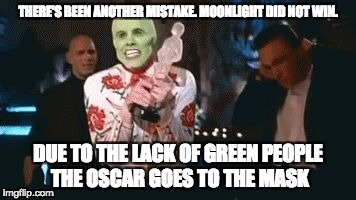 THERE'S BEEN ANOTHER MISTAKE. MOONLIGHT DID NOT WIN. DUE TO THE LACK OF GREEN PEOPLE THE OSCAR GOES TO THE MASK | image tagged in the mask | made w/ Imgflip meme maker