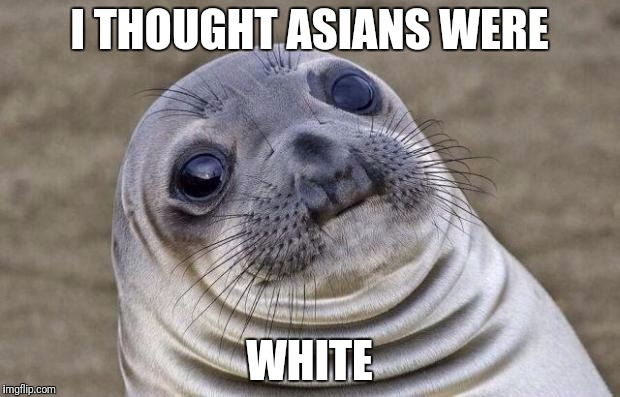 Awkward Moment Sealion Meme | I THOUGHT ASIANS WERE WHITE | image tagged in memes,awkward moment sealion | made w/ Imgflip meme maker