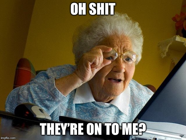 Grandma Finds The Internet Meme | OH SHIT THEY'RE ON TO ME? | image tagged in memes,grandma finds the internet | made w/ Imgflip meme maker