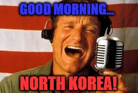 Scary, isn't it? | GOOD MORNING... NORTH KOREA! | image tagged in robin williams,north korea,good morning vietnam,scary | made w/ Imgflip meme maker