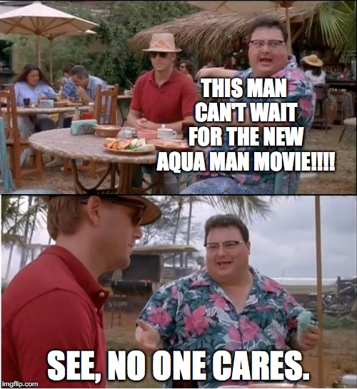 See Nobody Cares Meme | THIS MAN CAN'T WAIT FOR THE NEW AQUA MAN MOVIE!!!! SEE, NO ONE CARES. | image tagged in memes,see nobody cares | made w/ Imgflip meme maker