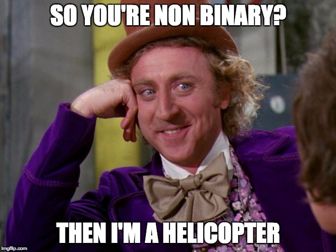 | SO YOU'RE NON BINARY? THEN I'M A HELICOPTER | image tagged in charlie-chocolate-factory,non binary | made w/ Imgflip meme maker