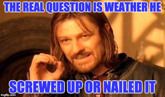 One Does Not Simply Meme | THE REAL QUESTION IS WEATHER HE SCREWED UP OR NAILED IT | image tagged in memes,one does not simply | made w/ Imgflip meme maker
