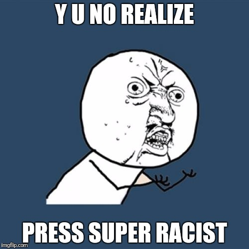 Y U No Meme | Y U NO REALIZE PRESS SUPER RACIST | image tagged in memes,y u no | made w/ Imgflip meme maker