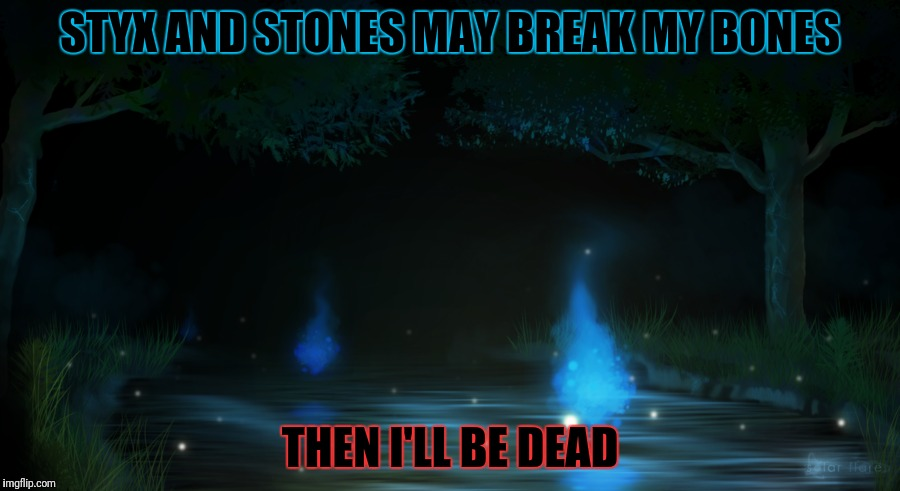 STYX AND STONES MAY BREAK MY BONES THEN I'LL BE DEAD | made w/ Imgflip meme maker