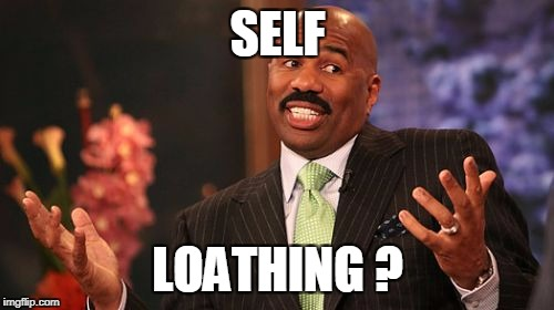 Steve Harvey Meme | SELF LOATHING ? | image tagged in memes,steve harvey | made w/ Imgflip meme maker