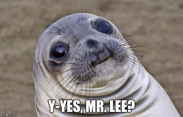 Awkward Moment Sealion Meme | Y-YES, MR. LEE? | image tagged in memes,awkward moment sealion | made w/ Imgflip meme maker