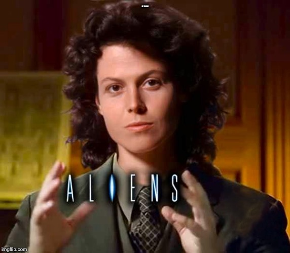 Dream Siggy Weaver | HI THERE | image tagged in aliens,ziggith,i heard u guys playing reggae | made w/ Imgflip meme maker