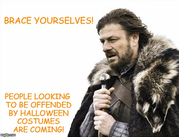 It's that time of the year, folks.  | BRACE YOURSELVES! PEOPLE LOOKING TO BE OFFENDED BY HALLOWEEN COSTUMES ARE COMING! | image tagged in memes,brace yourselves x is coming,halloween,happy halloween,i love halloween,sjw | made w/ Imgflip meme maker