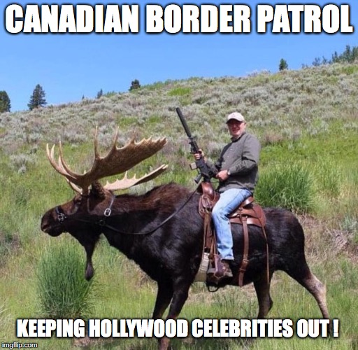 CANADIAN BORDER PATROL KEEPING HOLLYWOOD CELEBRITIES OUT ! | image tagged in canada,trump,snowflakes | made w/ Imgflip meme maker