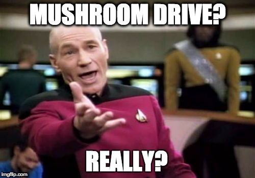 Picard Wtf Meme | MUSHROOM DRIVE? REALLY? | image tagged in memes,picard wtf | made w/ Imgflip meme maker
