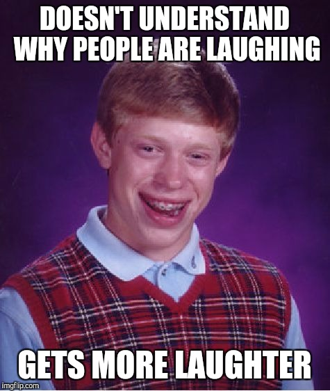 Bad Luck Brian Meme | DOESN'T UNDERSTAND WHY PEOPLE ARE LAUGHING GETS MORE LAUGHTER | image tagged in memes,bad luck brian | made w/ Imgflip meme maker