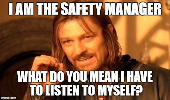 One Does Not Simply Meme | I AM THE SAFETY MANAGER WHAT DO YOU MEAN I HAVE TO LISTEN TO MYSELF? | image tagged in memes,one does not simply | made w/ Imgflip meme maker
