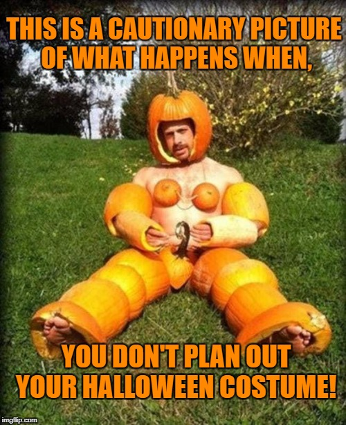 Pumpkin man | THIS IS A CAUTIONARY PICTURE OF WHAT HAPPENS WHEN, YOU DON'T PLAN OUT YOUR HALLOWEEN COSTUME! | image tagged in pumpkin,halloween,halloween costume,bad day | made w/ Imgflip meme maker