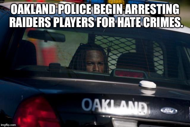 Also for fixing NFL games. | OAKLAND POLICE BEGIN ARRESTING RAIDERS PLAYERS FOR HATE CRIMES. | image tagged in oakland arrest,raiders of the lost afc,thanks for breaking my back says carr | made w/ Imgflip meme maker